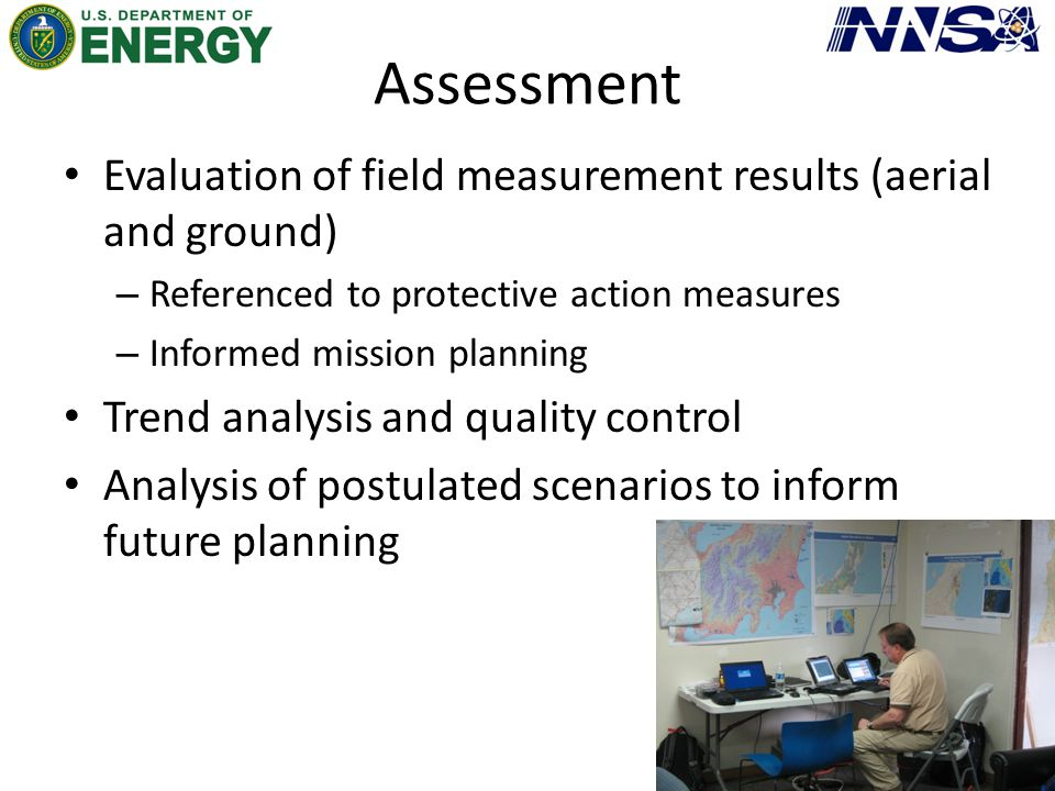 Assessment Evaluation of field measurement results (aerial and ground) – Referenced to protective action measures – Informed mission planning Trend an