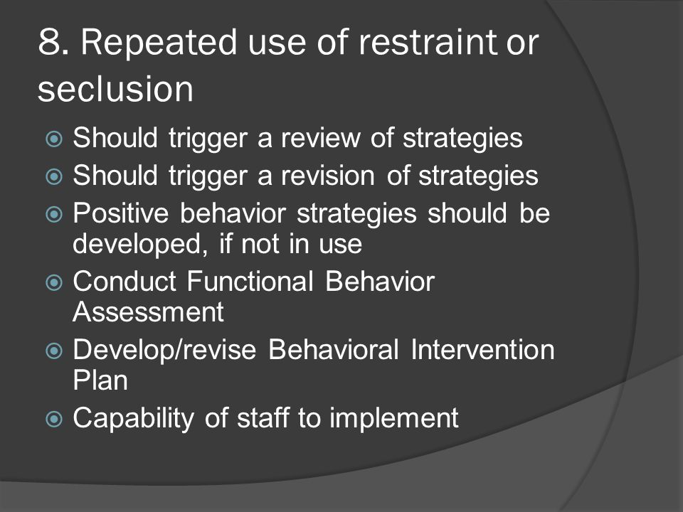 8. Repeated use of restraint or seclusion  Should trigger a review of strategies  Should trigger a revision of strategies  Positive behavior strate