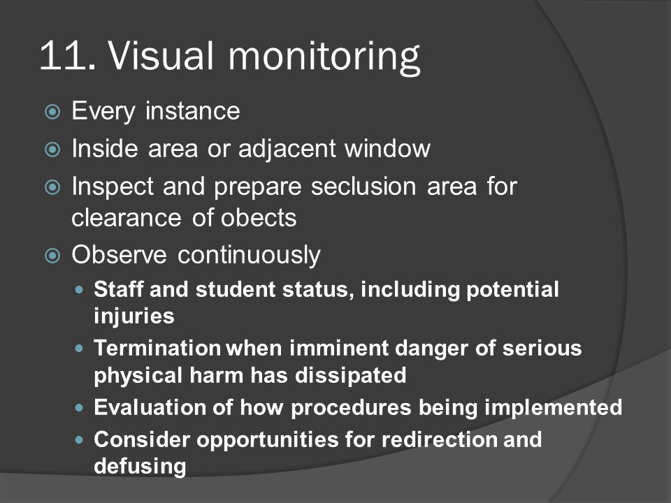 11. Visual monitoring  Every instance  Inside area or adjacent window  Inspect and prepare seclusion area for clearance of obects  Observe continu