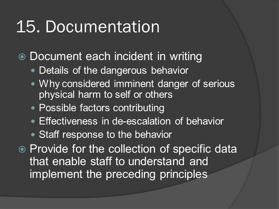 15. Documentation  Document each incident in writing Details of the dangerous behavior Why considered imminent danger of serious physical harm to sel