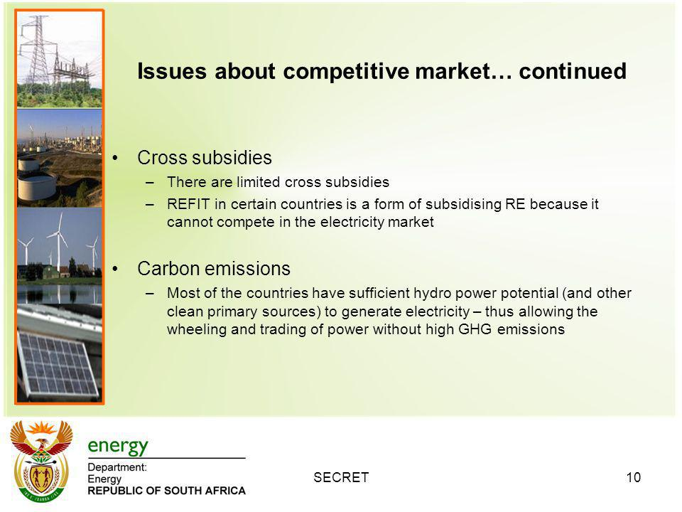 Issues about competitive market… continued Cross subsidies –There are limited cross subsidies –REFIT in certain countries is a form of subsidising RE because it cannot compete in the electricity market Carbon emissions –Most of the countries have sufficient hydro power potential (and other clean primary sources) to generate electricity – thus allowing the wheeling and trading of power without high GHG emissions SECRET10
