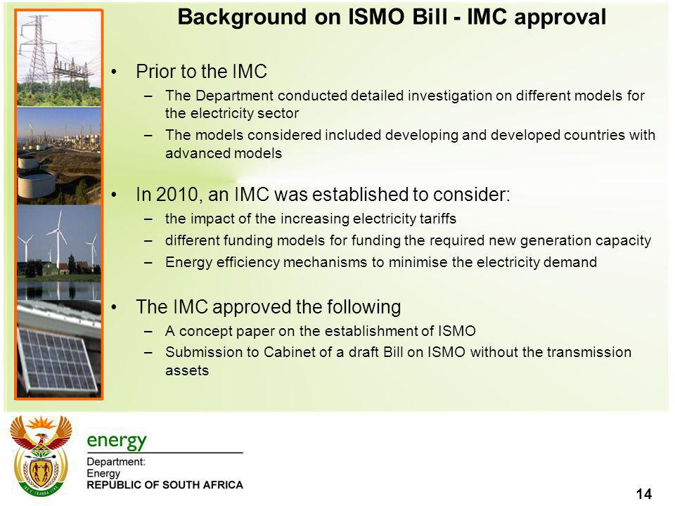 14 Background on ISMO Bill - IMC approval Prior to the IMC –The Department conducted detailed investigation on different models for the electricity sector –The models considered included developing and developed countries with advanced models In 2010, an IMC was established to consider: –the impact of the increasing electricity tariffs –different funding models for funding the required new generation capacity –Energy efficiency mechanisms to minimise the electricity demand The IMC approved the following –A concept paper on the establishment of ISMO –Submission to Cabinet of a draft Bill on ISMO without the transmission assets