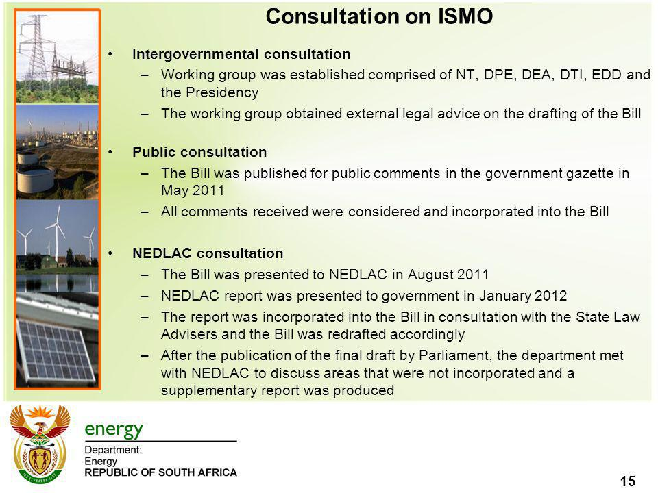 15 Consultation on ISMO Intergovernmental consultation –Working group was established comprised of NT, DPE, DEA, DTI, EDD and the Presidency –The working group obtained external legal advice on the drafting of the Bill Public consultation –The Bill was published for public comments in the government gazette in May 2011 –All comments received were considered and incorporated into the Bill NEDLAC consultation –The Bill was presented to NEDLAC in August 2011 –NEDLAC report was presented to government in January 2012 –The report was incorporated into the Bill in consultation with the State Law Advisers and the Bill was redrafted accordingly –After the publication of the final draft by Parliament, the department met with NEDLAC to discuss areas that were not incorporated and a supplementary report was produced