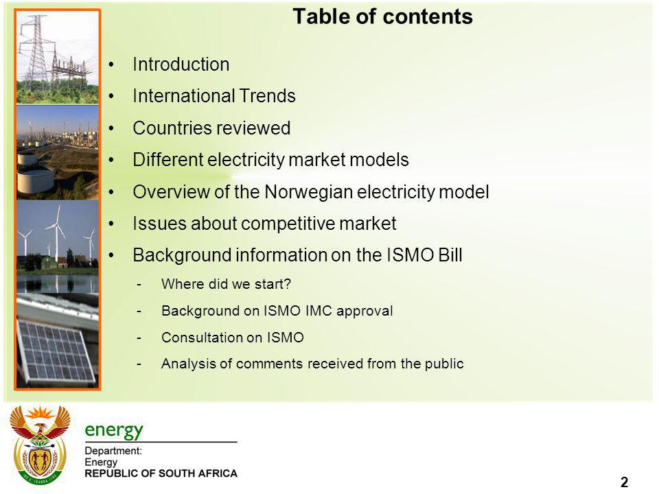 2 Table of contents Introduction International Trends Countries reviewed Different electricity market models Overview of the Norwegian electricity model Issues about competitive market Background information on the ISMO Bill -Where did we start.