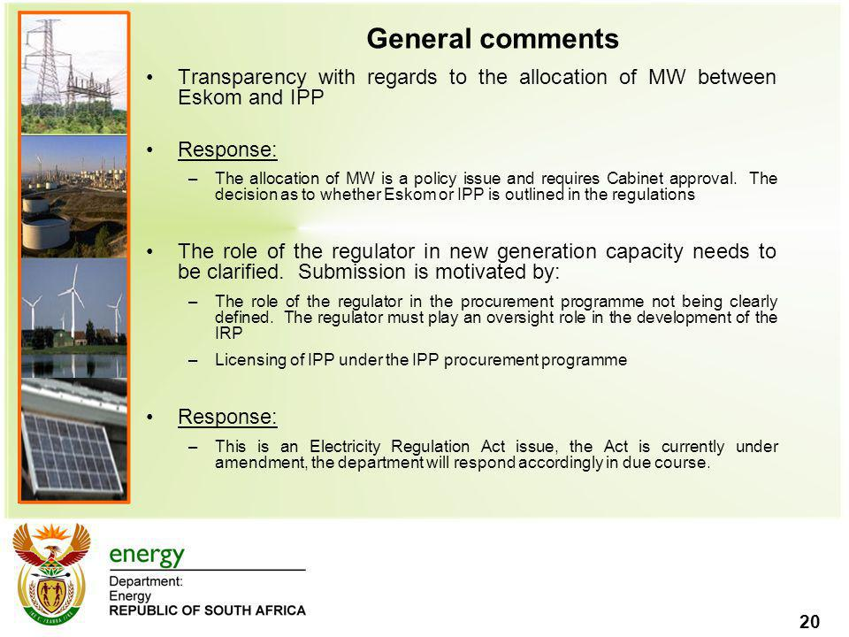 20 General comments Transparency with regards to the allocation of MW between Eskom and IPP Response: –The allocation of MW is a policy issue and requires Cabinet approval.