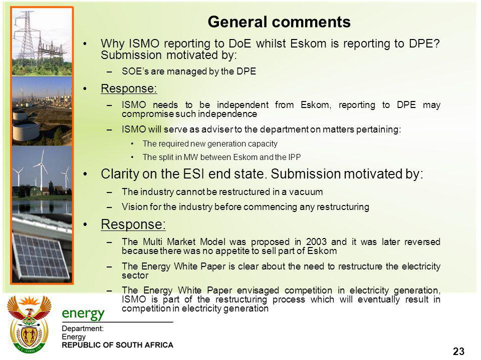 23 General comments Why ISMO reporting to DoE whilst Eskom is reporting to DPE? Submission motivated by: –SOE's are managed by the DPE Response: –ISMO