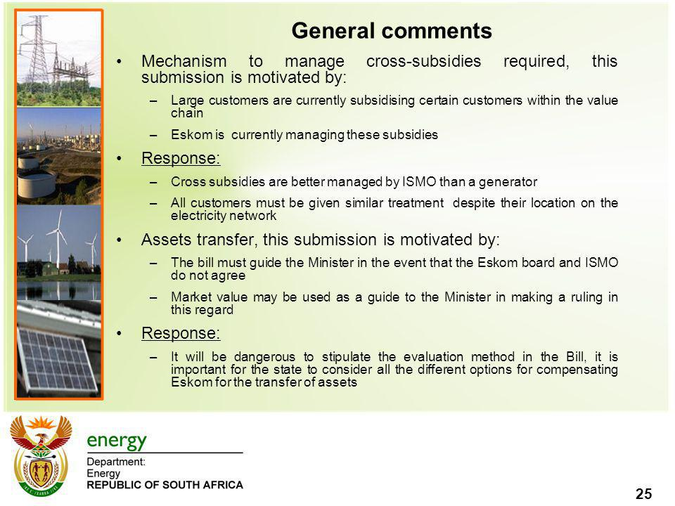 25 General comments Mechanism to manage cross-subsidies required, this submission is motivated by: –Large customers are currently subsidising certain customers within the value chain –Eskom is currently managing these subsidies Response: –Cross subsidies are better managed by ISMO than a generator –All customers must be given similar treatment despite their location on the electricity network Assets transfer, this submission is motivated by: –The bill must guide the Minister in the event that the Eskom board and ISMO do not agree –Market value may be used as a guide to the Minister in making a ruling in this regard Response: –It will be dangerous to stipulate the evaluation method in the Bill, it is important for the state to consider all the different options for compensating Eskom for the transfer of assets
