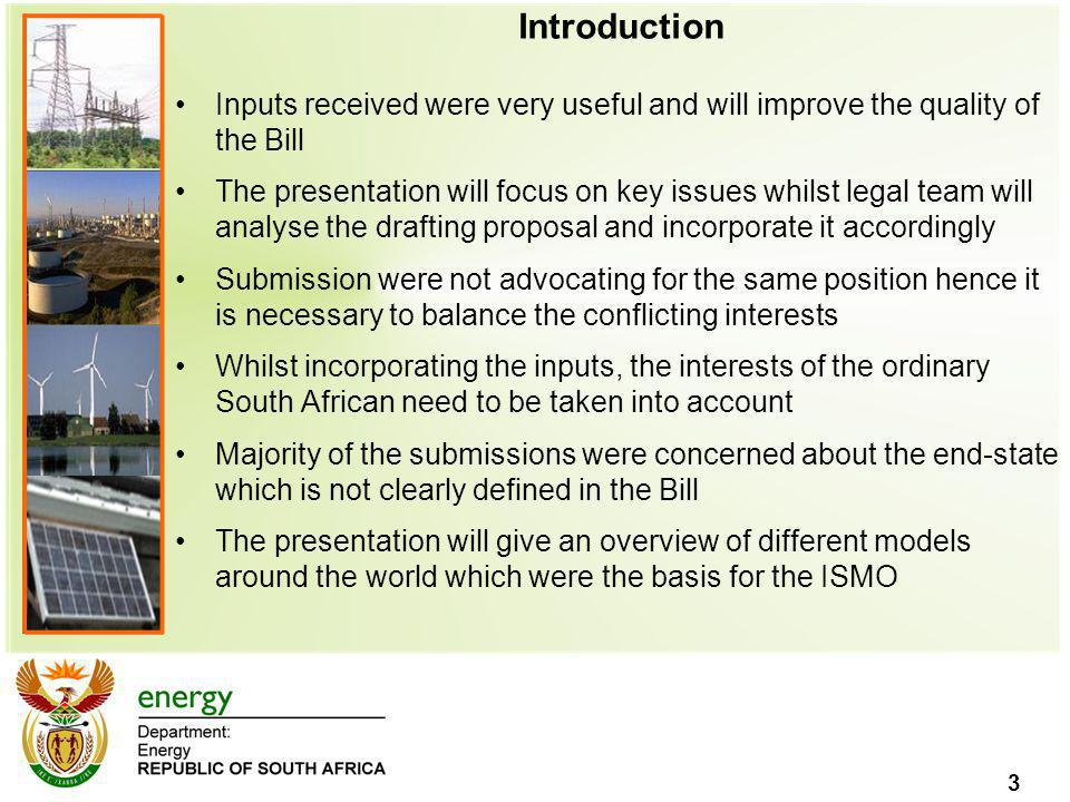 3 Introduction Inputs received were very useful and will improve the quality of the Bill The presentation will focus on key issues whilst legal team will analyse the drafting proposal and incorporate it accordingly Submission were not advocating for the same position hence it is necessary to balance the conflicting interests Whilst incorporating the inputs, the interests of the ordinary South African need to be taken into account Majority of the submissions were concerned about the end-state which is not clearly defined in the Bill The presentation will give an overview of different models around the world which were the basis for the ISMO