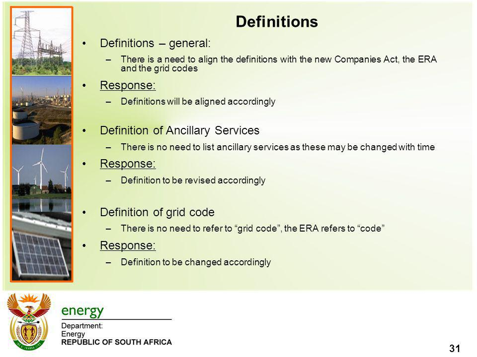 31 Definitions Definitions – general: –There is a need to align the definitions with the new Companies Act, the ERA and the grid codes Response: –Defi