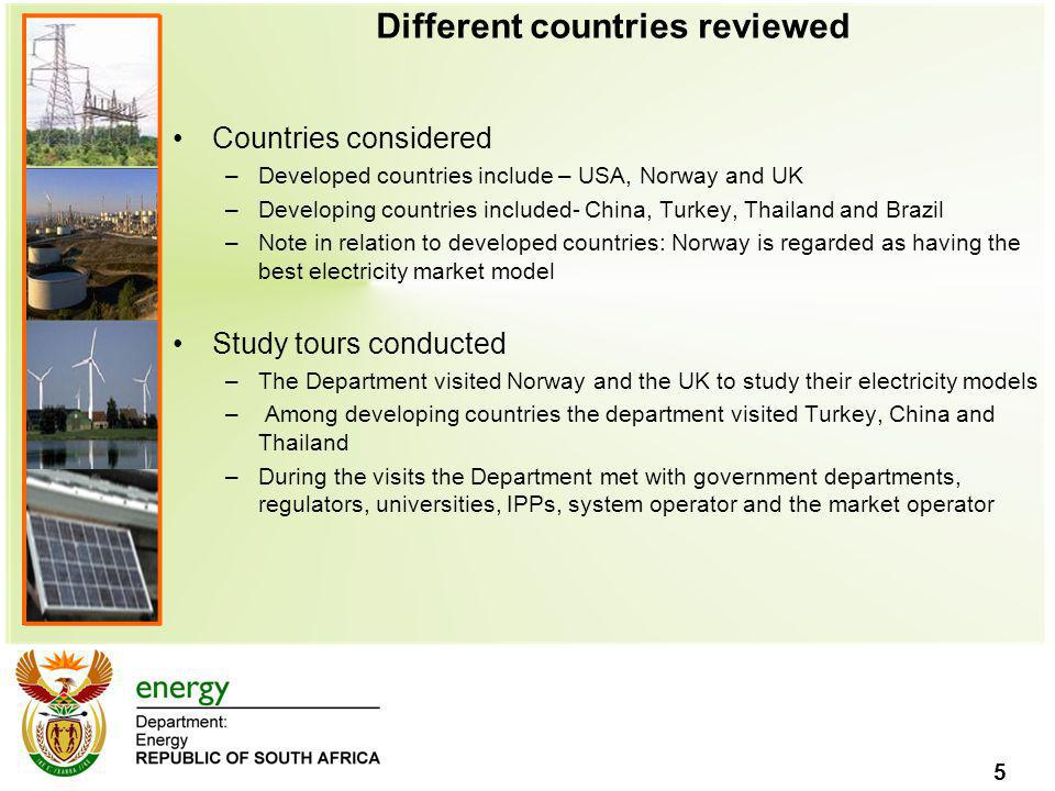 5 Different countries reviewed Countries considered –Developed countries include – USA, Norway and UK –Developing countries included- China, Turkey, Thailand and Brazil –Note in relation to developed countries: Norway is regarded as having the best electricity market model Study tours conducted –The Department visited Norway and the UK to study their electricity models – Among developing countries the department visited Turkey, China and Thailand –During the visits the Department met with government departments, regulators, universities, IPPs, system operator and the market operator
