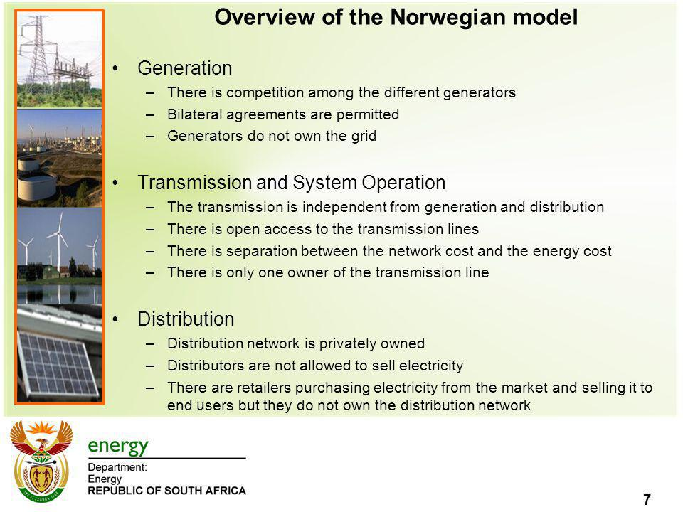 7 Overview of the Norwegian model Generation –There is competition among the different generators –Bilateral agreements are permitted –Generators do not own the grid Transmission and System Operation –The transmission is independent from generation and distribution –There is open access to the transmission lines –There is separation between the network cost and the energy cost –There is only one owner of the transmission line Distribution –Distribution network is privately owned –Distributors are not allowed to sell electricity –There are retailers purchasing electricity from the market and selling it to end users but they do not own the distribution network
