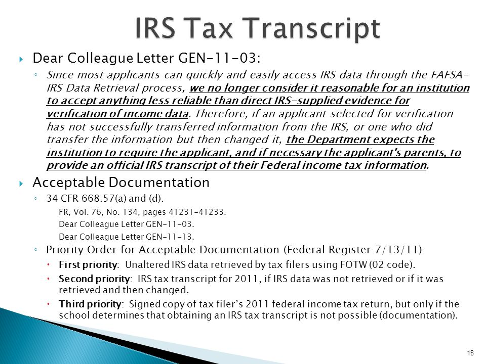  Methods of Requesting: ◦ Online using www.irs.gov – Results in paper transcript mailed 5-10 dayswww.irs.gov ◦ Telephone 1-800-908-9946 - Results in paper transcript mailed 5-10 days ◦ IRS Form 4506-T obtained at www.Irs.gove/pub/Irs-pdf/f4506tez.pdf - Results in paper transcript mailed 5-10 dayswww.Irs.gove/pub/Irs-pdf/f4506tez.pdf  Option for allowing the transcript to be sent to a Third Party  The IRS provides three types of transcripts free of charge: ◦ Tax Return Transcript: Provides original answers for most line items on the tax return.