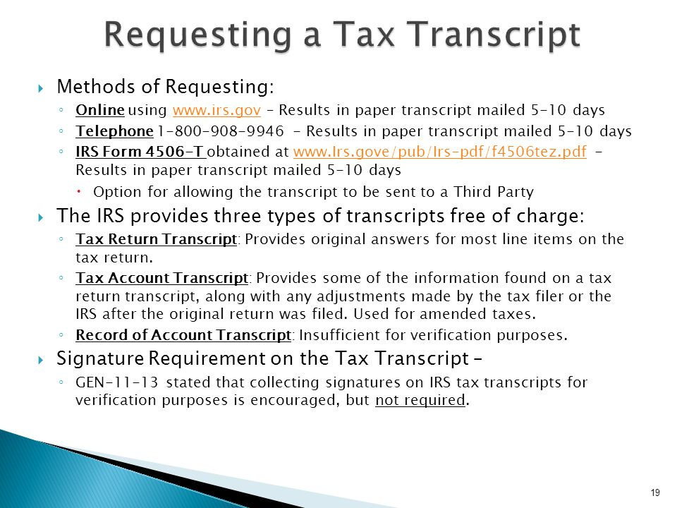  Tax Transcript Requirements ◦ Identity Theft Victim – Cannot obtain a tax transcript ◦ Schools may, until July 15, 2012, use a signed copy of a 2011 IRS Tax Return as acceptable verification documentation for the 2012-13 award year, the Department of Education (ED) announced Dear Colleague Letter GEN-12-07.Dear Colleague Letter GEN-12-07  Line items reference on the FAFSA and Tax Forms 1040/A/EZ do not appear on the IRS Tax Transcript.