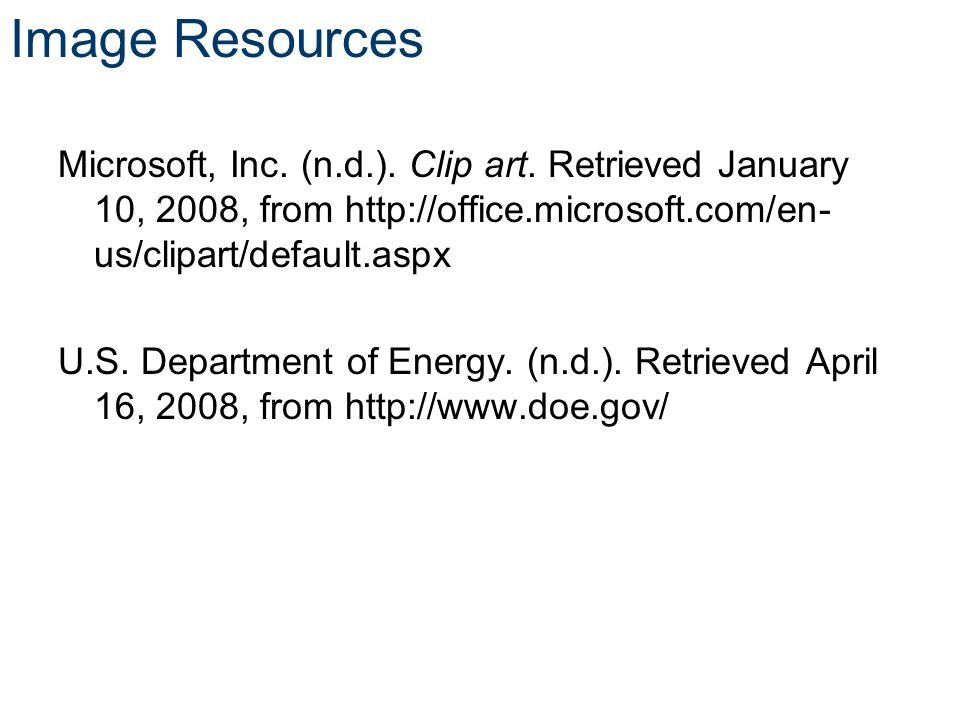 Image Resources Microsoft, Inc. (n.d.). Clip art. Retrieved January 10, 2008, from http://office.microsoft.com/en- us/clipart/default.aspx U.S. Depart