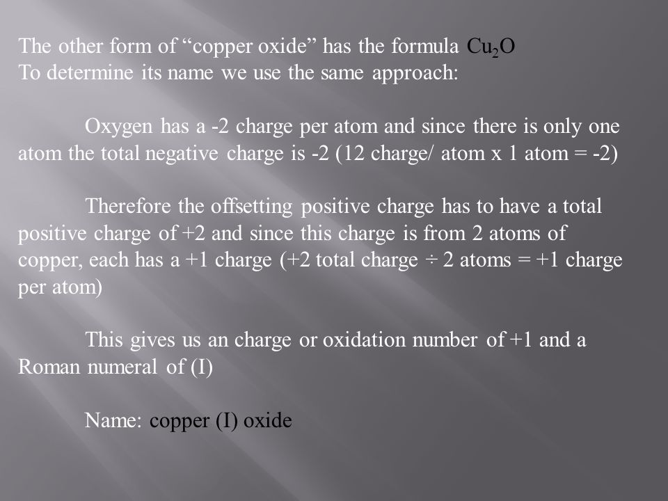"""The other form of """"copper oxide"""" has the formula Cu 2 O To determine its name we use the same approach: Oxygen has a -2 charge per atom and since ther"""
