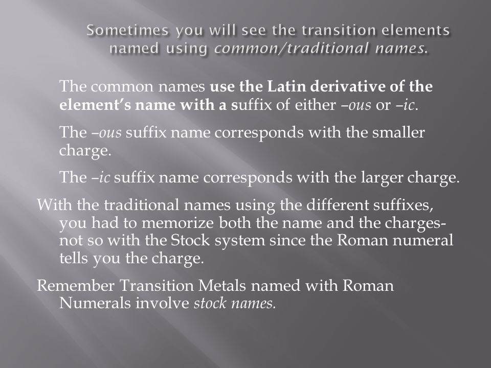 The common names use the Latin derivative of the element's name with a s uffix of either –ous or –ic. The –ous suffix name corresponds with the smalle
