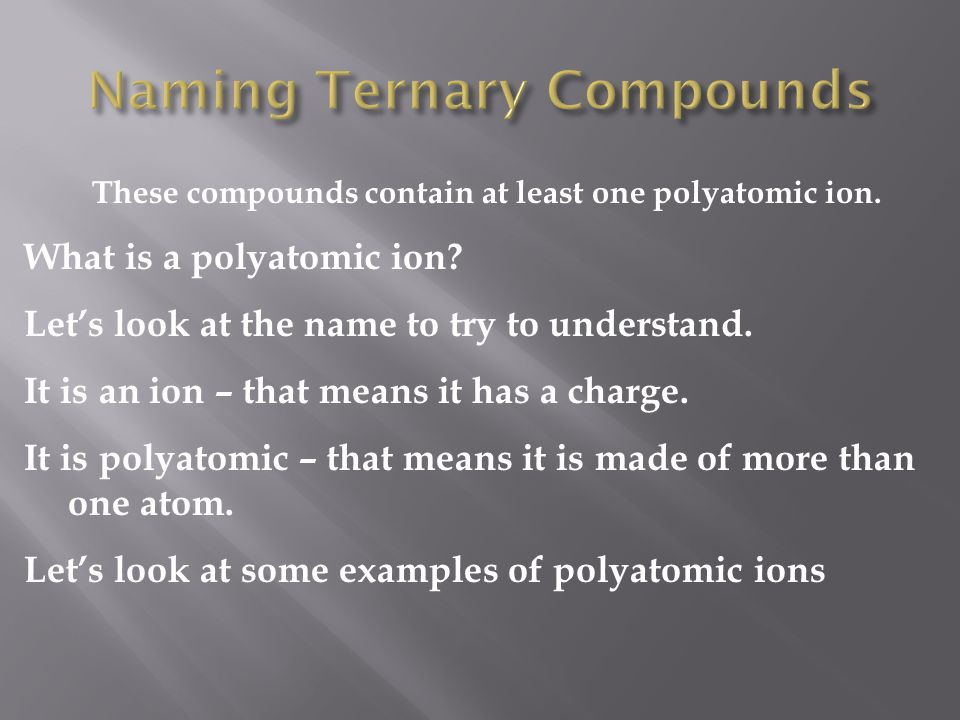 These compounds contain at least one polyatomic ion. What is a polyatomic ion? Let's look at the name to try to understand. It is an ion – that means