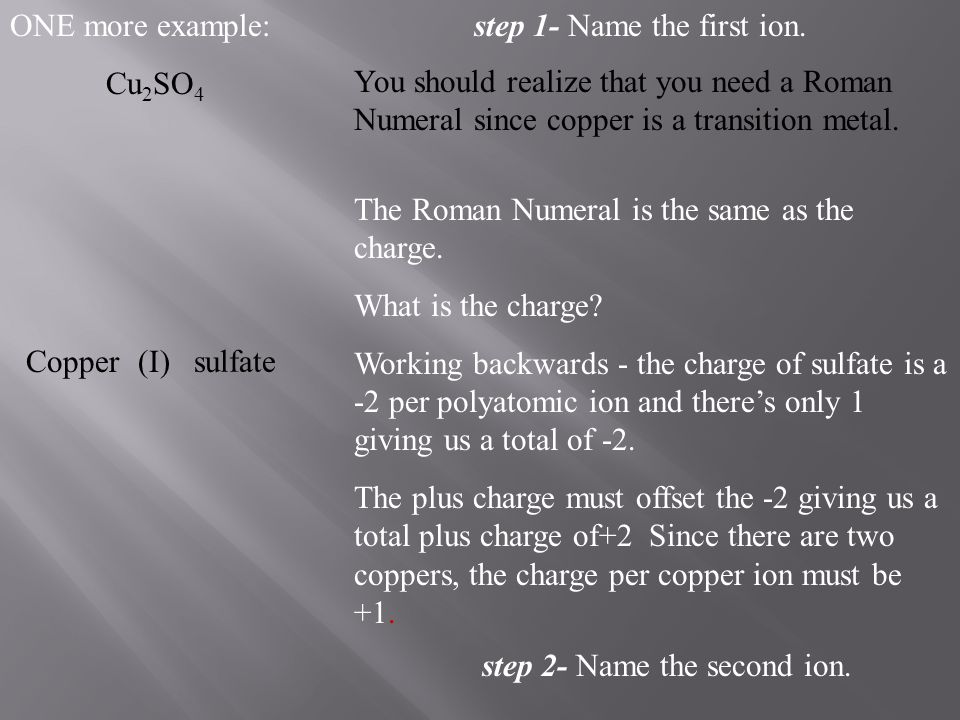 ONE more example: Cu 2 SO 4 step 1- Name the first ion. Copper You should realize that you need a Roman Numeral since copper is a transition metal. Th