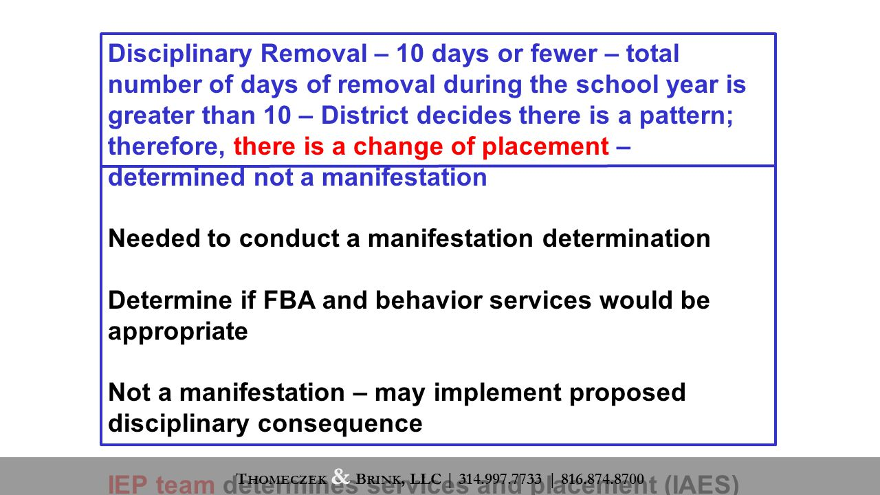 Disciplinary Removal – 10 days or fewer – total number of days of removal during the school year is greater than 10 – District decides there is a pattern; therefore, there is a change of placement – determined not a manifestation Needed to conduct a manifestation determination Determine if FBA and behavior services would be appropriate Not a manifestation – may implement proposed disciplinary consequence IEP team determines services and placement (IAES) T HOMECZEK & B RINK, LLC | 314.997.7733 | 816.874.8700