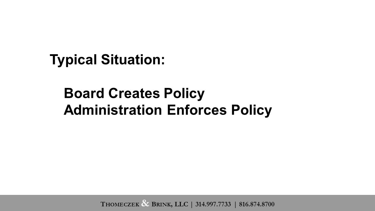 Typical Situation: Board Creates Policy Administration Enforces Policy T HOMECZEK & B RINK, LLC | 314.997.7733 | 816.874.8700