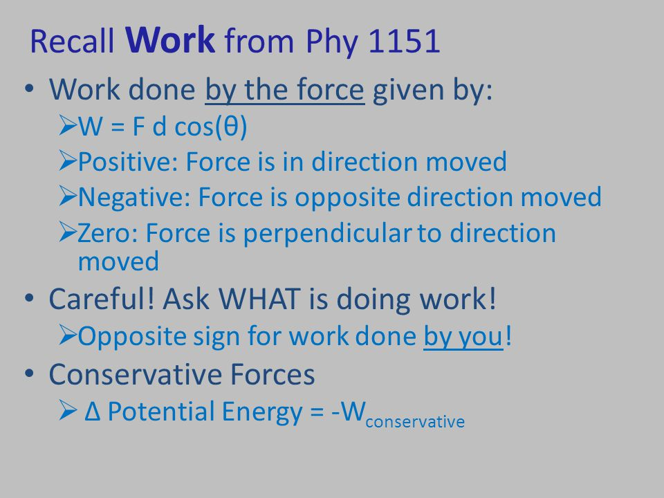 Recall Work from Phy 1151 Work done by the force given by:  W = F d cos(θ)  Positive: Force is in direction moved  Negative: Force is opposite direction moved  Zero: Force is perpendicular to direction moved Careful.