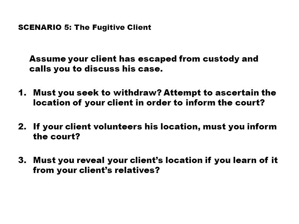 SCENARIO 5: The Fugitive Client Assume your client has escaped from custody and calls you to discuss his case.