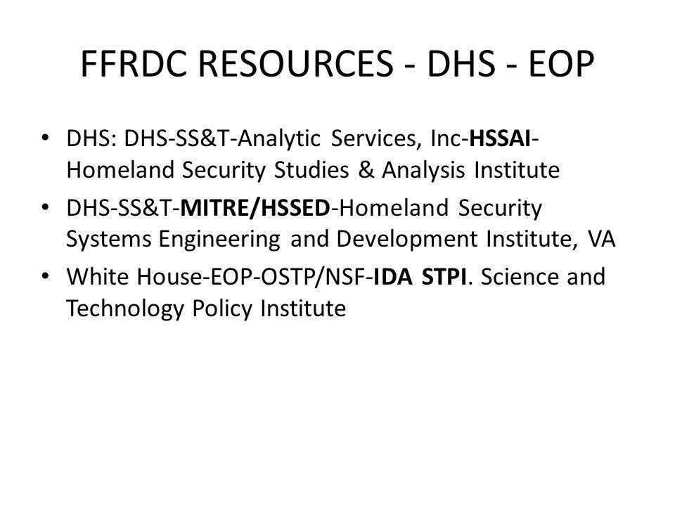 FFRDC RESOURCES - DHS - EOP DHS: DHS-SS&T-Analytic Services, Inc-HSSAI- Homeland Security Studies & Analysis Institute DHS-SS&T-MITRE/HSSED-Homeland Security Systems Engineering and Development Institute, VA White House-EOP-OSTP/NSF-IDA STPI.