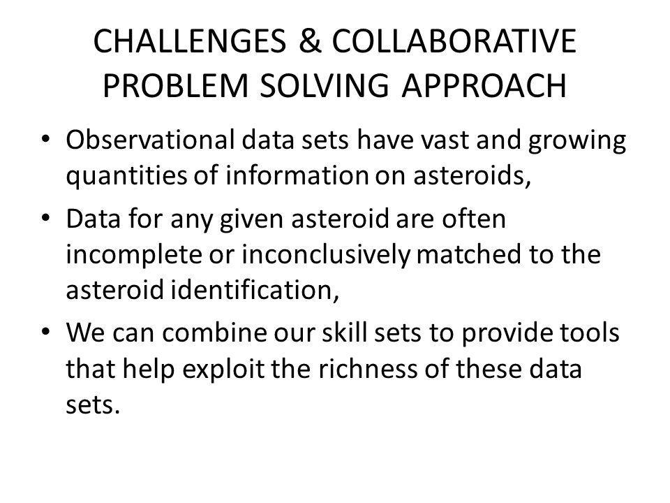 CHALLENGES & COLLABORATIVE PROBLEM SOLVING APPROACH Observational data sets have vast and growing quantities of information on asteroids, Data for any given asteroid are often incomplete or inconclusively matched to the asteroid identification, We can combine our skill sets to provide tools that help exploit the richness of these data sets.