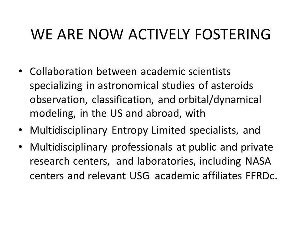 WE ARE NOW ACTIVELY FOSTERING Collaboration between academic scientists specializing in astronomical studies of asteroids observation, classification, and orbital/dynamical modeling, in the US and abroad, with Multidisciplinary Entropy Limited specialists, and Multidisciplinary professionals at public and private research centers, and laboratories, including NASA centers and relevant USG academic affiliates FFRDc.