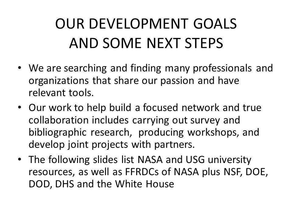 OUR DEVELOPMENT GOALS AND SOME NEXT STEPS We are searching and finding many professionals and organizations that share our passion and have relevant tools.