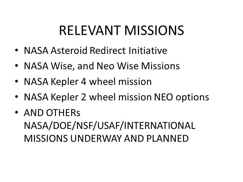 RELEVANT MISSIONS NASA Asteroid Redirect Initiative NASA Wise, and Neo Wise Missions NASA Kepler 4 wheel mission NASA Kepler 2 wheel mission NEO options AND OTHERs NASA/DOE/NSF/USAF/INTERNATIONAL MISSIONS UNDERWAY AND PLANNED