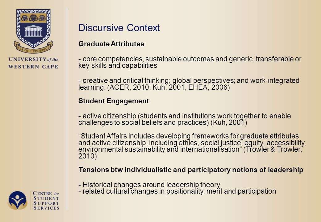 Discursive Context Graduate Attributes - core competencies, sustainable outcomes and generic, transferable or key skills and capabilities - creative and critical thinking; global perspectives; and work ‐ integrated learning.