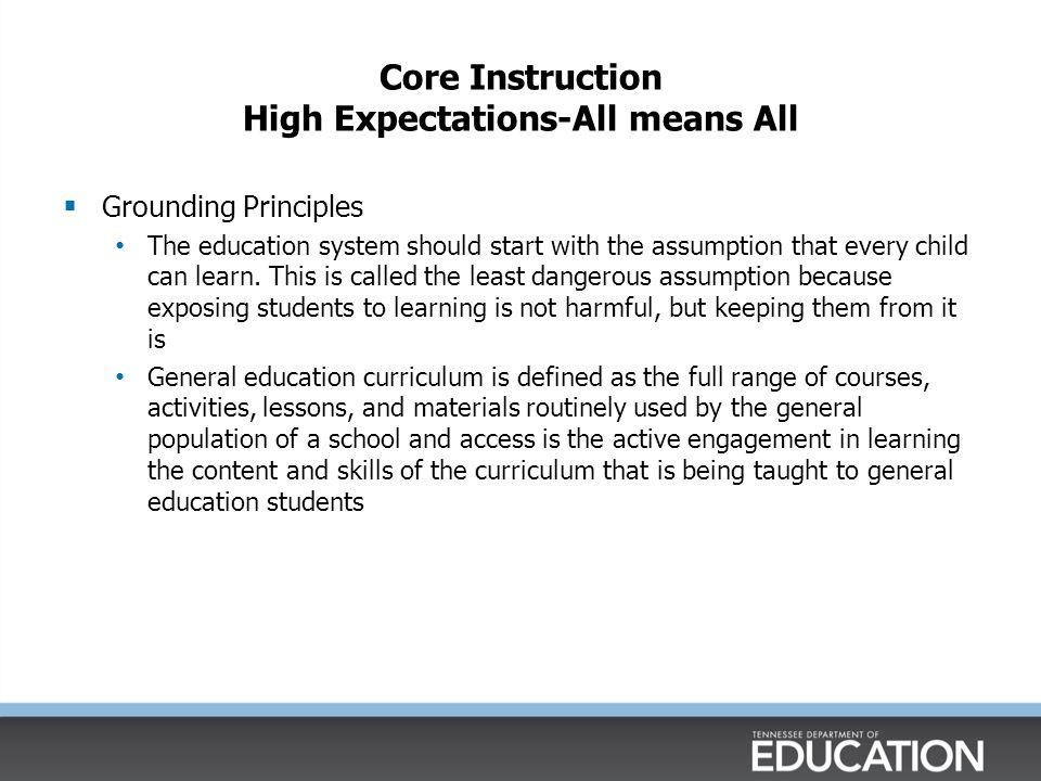 Core Instruction High Expectations-All means All  Grounding Principles The education system should start with the assumption that every child can learn.