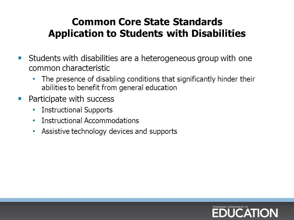 Common Core State Standards Application to Students with Disabilities  Students with disabilities are a heterogeneous group with one common characteristic The presence of disabling conditions that significantly hinder their abilities to benefit from general education  Participate with success Instructional Supports Instructional Accommodations Assistive technology devices and supports