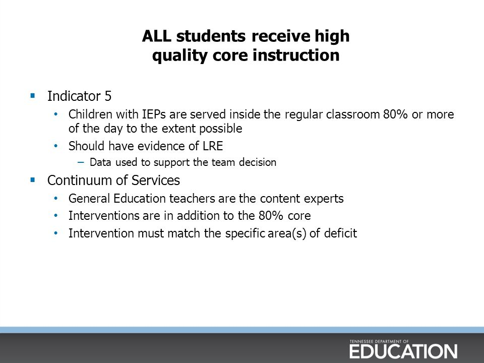 ALL students receive high quality core instruction  Indicator 5 Children with IEPs are served inside the regular classroom 80% or more of the day to the extent possible Should have evidence of LRE – Data used to support the team decision  Continuum of Services General Education teachers are the content experts Interventions are in addition to the 80% core Intervention must match the specific area(s) of deficit