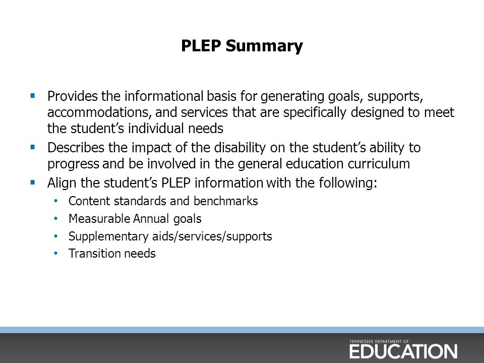 PLEP Summary  Provides the informational basis for generating goals, supports, accommodations, and services that are specifically designed to meet the student's individual needs  Describes the impact of the disability on the student's ability to progress and be involved in the general education curriculum  Align the student's PLEP information with the following: Content standards and benchmarks Measurable Annual goals Supplementary aids/services/supports Transition needs Identifies the student's instructional needs that may be written as goals