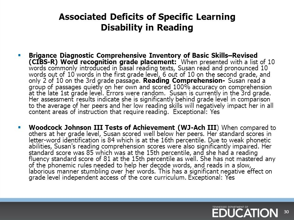 Associated Deficits of Specific Learning Disability in Reading  Brigance Diagnostic Comprehensive Inventory of Basic Skills–Revised (CIBS-R) Word recognition grade placement: When presented with a list of 10 words commonly introduced in basal reading texts, Susan read and pronounced 10 words out of 10 words in the first grade level, 6 out of 10 on the second grade, and only 2 of 10 on the 3rd grade passage.