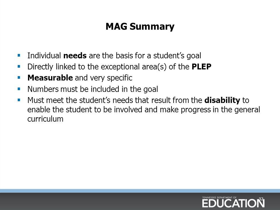 MAG Summary  Individual needs are the basis for a student's goal  Directly linked to the exceptional area(s) of the PLEP  Measurable and very specific  Numbers must be included in the goal  Must meet the student's needs that result from the disability to enable the student to be involved and make progress in the general curriculum 32