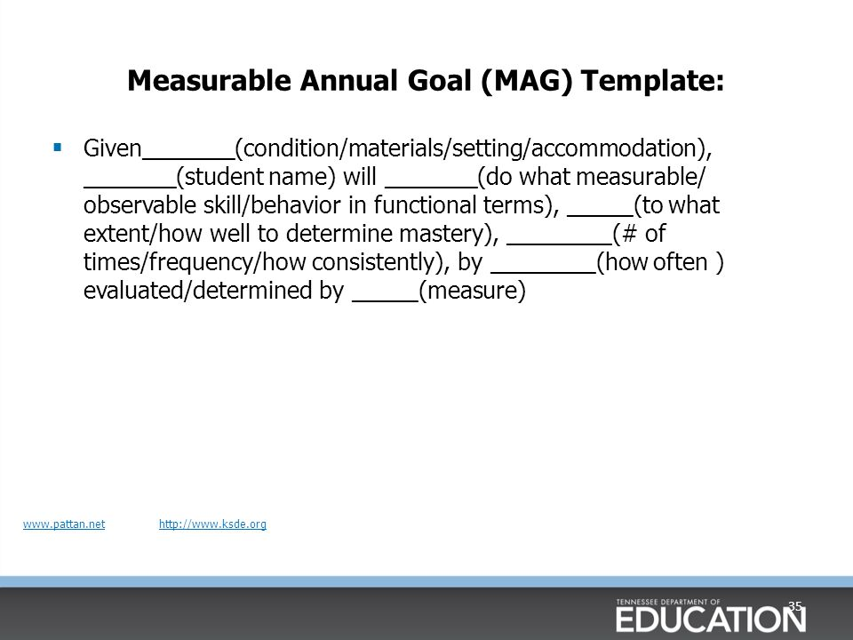 Measurable Annual Goal (MAG) Template:  Given_______(condition/materials/setting/accommodation), _______(student name) will _______(do what measurable/ observable skill/behavior in functional terms), _____(to what extent/how well to determine mastery), ________(# of times/frequency/how consistently), by ________(how often ) evaluated/determined by _____(measure) 35 www.pattan.netwww.pattan.net http://www.ksde.orghttp://www.ksde.org