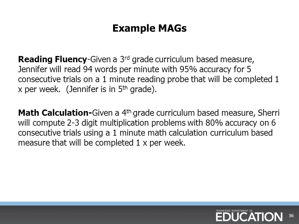 Example MAGs Reading Fluency-Given a 3 rd grade curriculum based measure, Jennifer will read 94 words per minute with 95% accuracy for 5 consecutive trials on a 1 minute reading probe that will be completed 1 x per week.