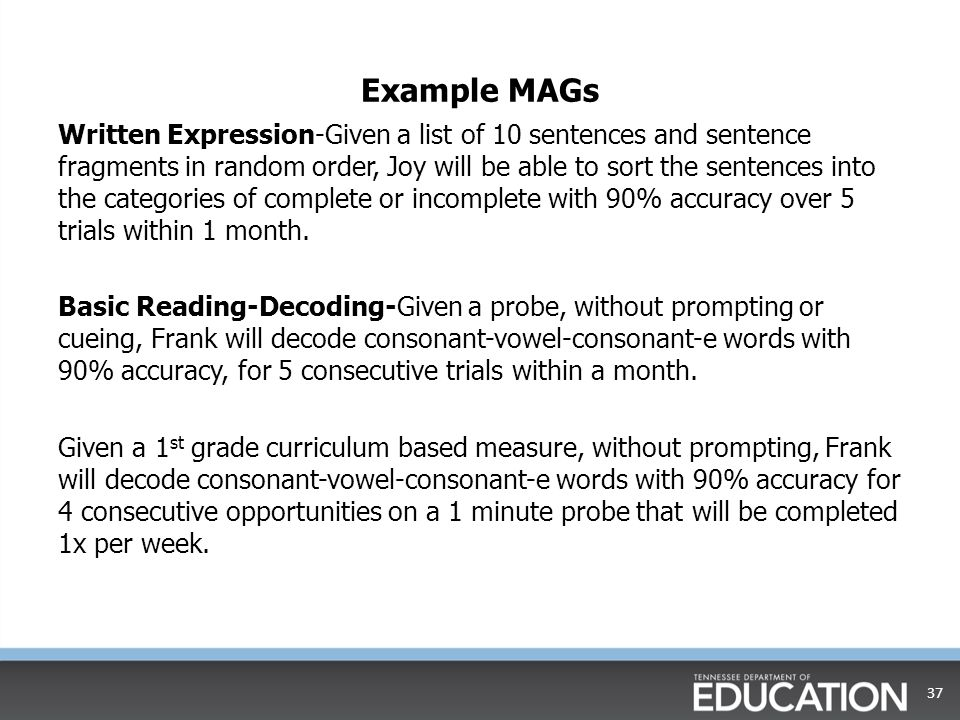Example MAGs Written Expression-Given a list of 10 sentences and sentence fragments in random order, Joy will be able to sort the sentences into the categories of complete or incomplete with 90% accuracy over 5 trials within 1 month.