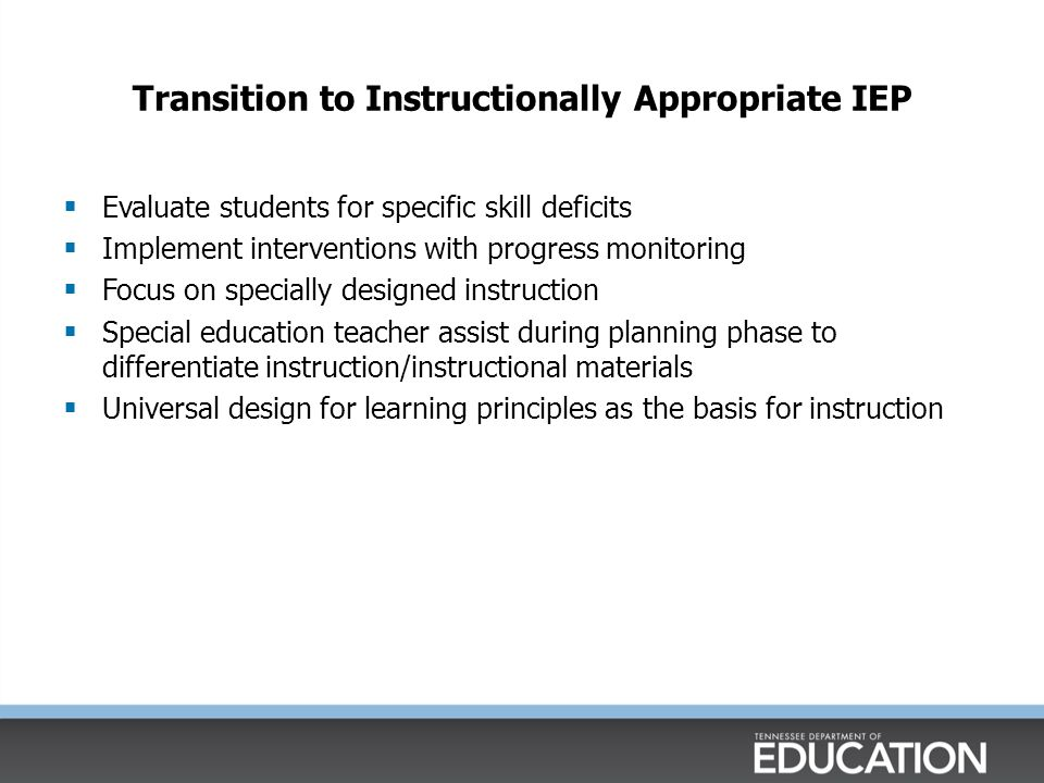 Transition to Instructionally Appropriate IEP  Evaluate students for specific skill deficits  Implement interventions with progress monitoring  Focus on specially designed instruction  Special education teacher assist during planning phase to differentiate instruction/instructional materials  Universal design for learning principles as the basis for instruction