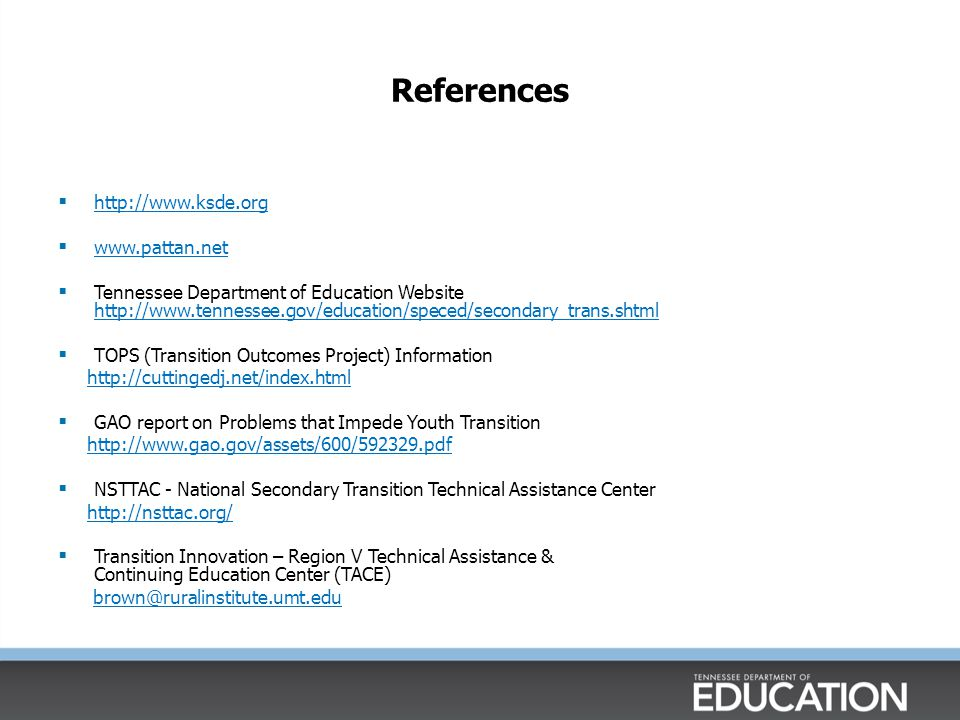References  http://www.ksde.org http://www.ksde.org  www.pattan.net www.pattan.net  Tennessee Department of Education Website http://www.tennessee.gov/education/speced/secondary_trans.shtml http://www.tennessee.gov/education/speced/secondary_trans.shtml  TOPS (Transition Outcomes Project) Information http://cuttingedj.net/index.html  GAO report on Problems that Impede Youth Transition http://www.gao.gov/assets/600/592329.pdf  NSTTAC - National Secondary Transition Technical Assistance Center http://nsttac.org/  Transition Innovation – Region V Technical Assistance & Continuing Education Center (TACE) brown@ruralinstitute.umt.edu