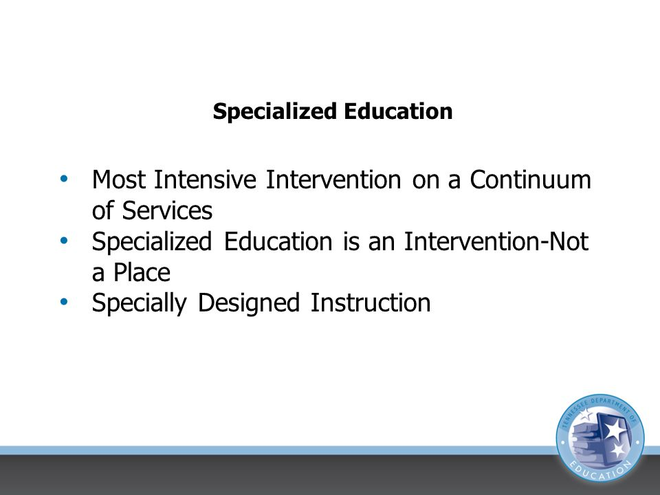 Specialized Education Most Intensive Intervention on a Continuum of Services Specialized Education is an Intervention-Not a Place Specially Designed Instruction
