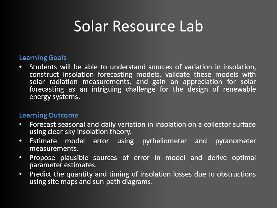 Solar Resource Lab Learning Goals Students will be able to understand sources of variation in insolation, construct insolation forecasting models, validate these models with solar radiation measurements, and gain an appreciation for solar forecasting as an intriguing challenge for the design of renewable energy systems.