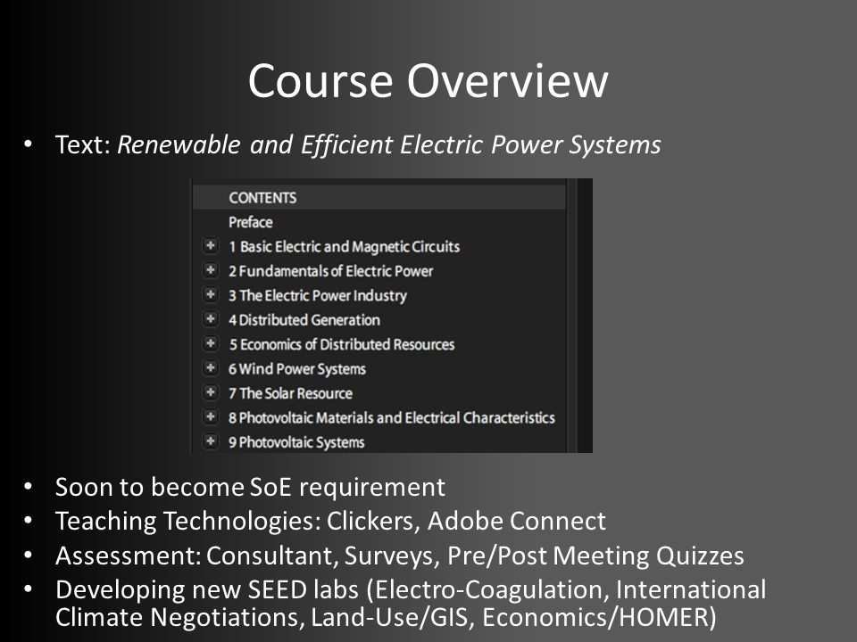 Course Overview Text: Renewable and Efficient Electric Power Systems Soon to become SoE requirement Teaching Technologies: Clickers, Adobe Connect Assessment: Consultant, Surveys, Pre/Post Meeting Quizzes Developing new SEED labs (Electro-Coagulation, International Climate Negotiations, Land-Use/GIS, Economics/HOMER)