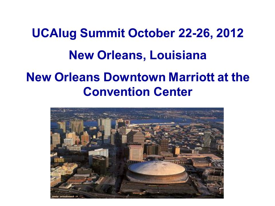 UCAIug Summit October 22-26, 2012 New Orleans, Louisiana New Orleans Downtown Marriott at the Convention Center