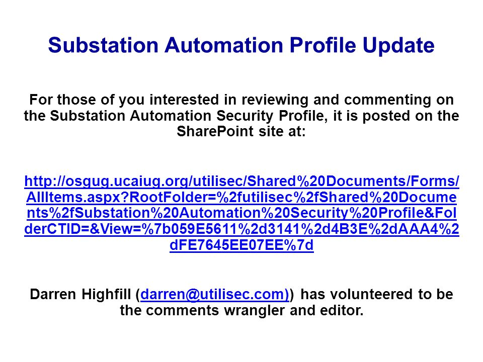 Substation Automation Profile Update For those of you interested in reviewing and commenting on the Substation Automation Security Profile, it is posted on the SharePoint site at: http://osgug.ucaiug.org/utilisec/Shared%20Documents/Forms/ AllItems.aspx RootFolder=%2futilisec%2fShared%20Docume nts%2fSubstation%20Automation%20Security%20Profile&Fol derCTID=&View=%7b059E5611%2d3141%2d4B3E%2dAAA4%2 dFE7645EE07EE%7d Darren Highfill (darren@utilisec.com)) has volunteered to be the comments wrangler and editor.darren@utilisec.com)