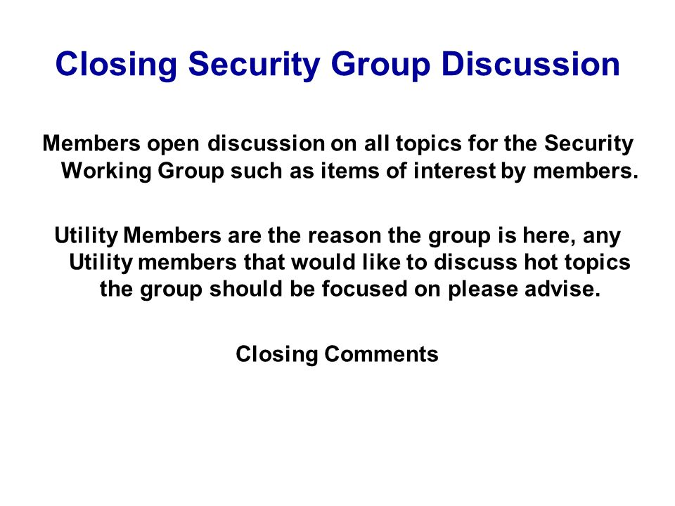 Closing Security Group Discussion Members open discussion on all topics for the Security Working Group such as items of interest by members.