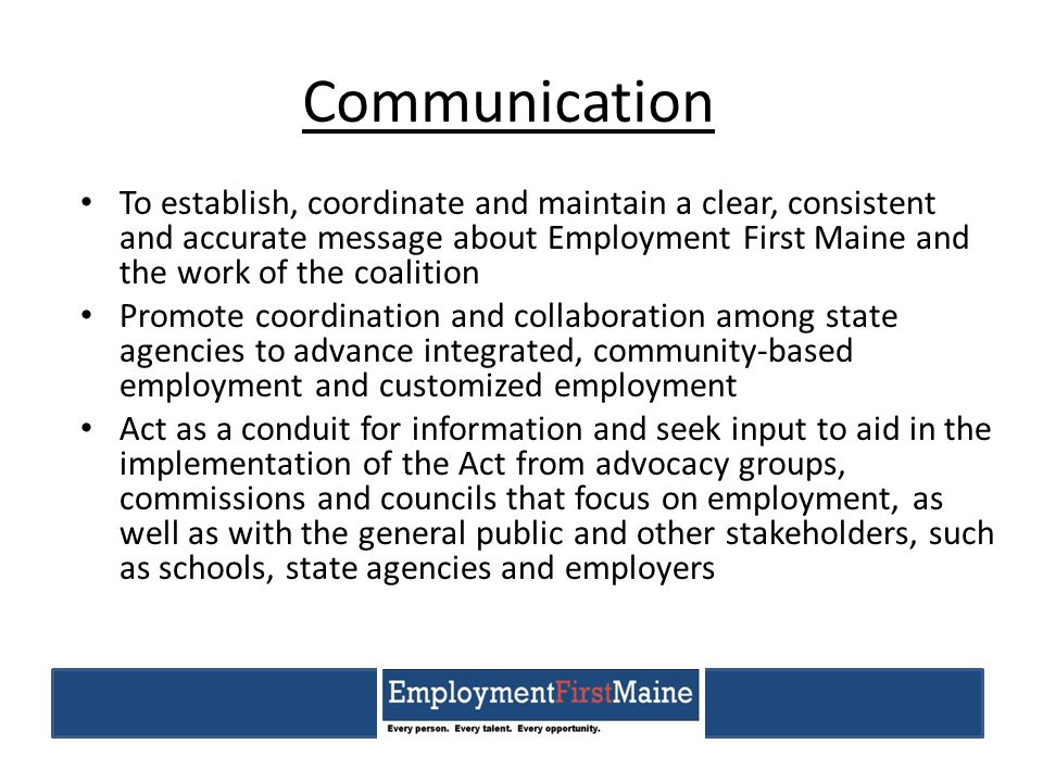 Communication To establish, coordinate and maintain a clear, consistent and accurate message about Employment First Maine and the work of the coalitio